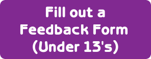 Fill out a Feedback form (Under 13's)